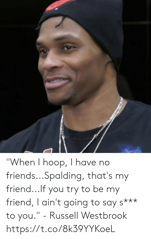 "westbrook: ""When I hoop, I have no friends...Spalding, that's my friend...If you try to be my friend, I ain't going to say s*** to you."" - Russell Westbrook   https://t.co/8k39YYKoeL"