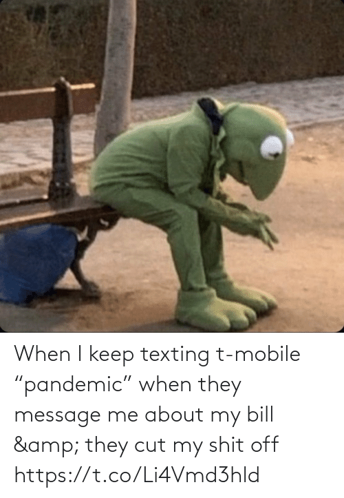"""message: When I keep texting t-mobile """"pandemic"""" when they message me about my bill & they cut my shit off https://t.co/Li4Vmd3hld"""