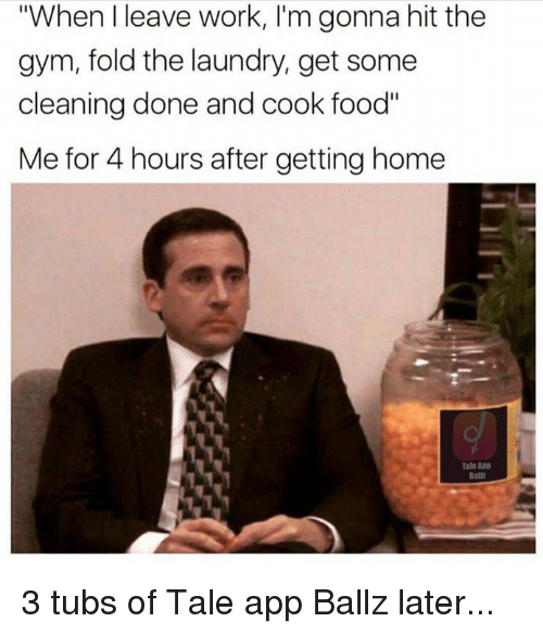 """Dank, Food, and Gym: """"When I leave work, I'm gonna hit the  gym, fold the laundry, get some  cleaning done and cook food""""  Me for 4 hours after getting home  Tale App  Balll 3 tubs of Tale app Ballz later..."""