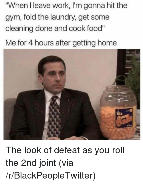 "Blackpeopletwitter, Food, and Gym: ""When I leave work, I'm gonna hit the  gym, fold the laundry, get some  cleaning done and cook food""  Me for 4 hours after getting home <p>The look of defeat as you roll the 2nd joint (via /r/BlackPeopleTwitter)</p>"