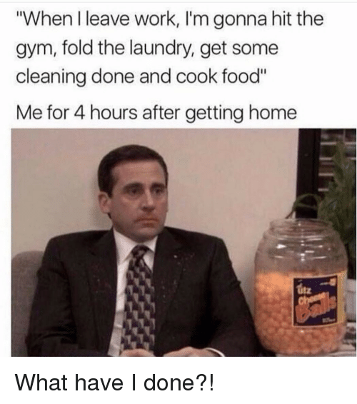 "Food, Gym, and Laundry: ""When I leave work, I'm gonna hit the  gym, fold the laundry, get some  cleaning done and cook food""  Me for 4 hours after getting home  itz What have I done?!"