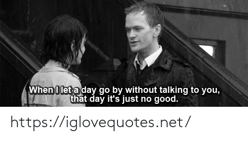 Talking To: When I let a day go by without talking to you,  that day it's just no good. https://iglovequotes.net/