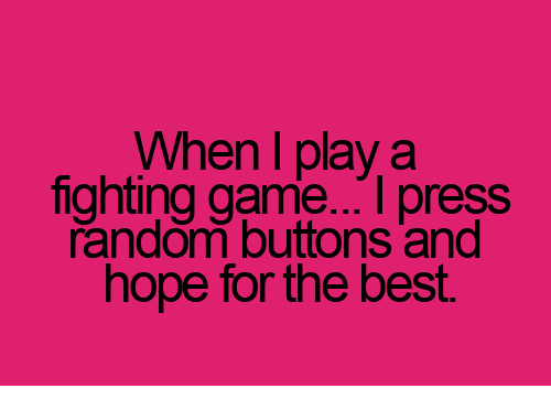 fighting game: When I play a  fighting game. press  random buttons and  hope for the best.