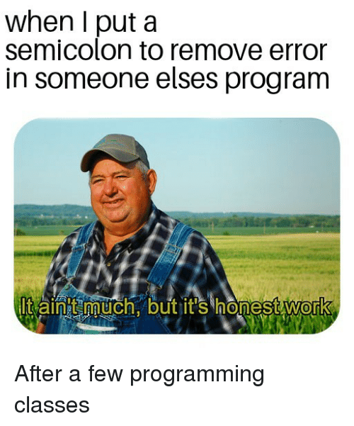 Aintt: when I put a  senmicoloun to remove error  in someone elses program  lt aintt much. but it's honest work  0 After a few programming classes