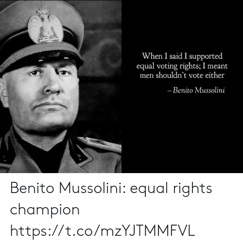 Voting Rights: When I said I supported  equal voting rights; I meant  men shouldn't vote either  Benito Mussolini Benito Mussolini: equal rights champion https://t.co/mzYJTMMFVL
