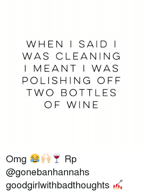polishing: WHEN I SAID I  WAS CLEANING  I MEANT I WAS  POLISHING OFF  TWO BOTTLES  OF WINE Omg 😂🙌🏼🍷 Rp @gonebanhannahs goodgirlwithbadthoughts 💅🏼