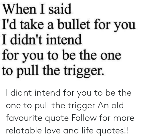 Life, Love, and Quotes: When I said  I'd take a bullet for you  I didn't intend  for vou to be the one  to pull the trigger. I didnt intend for you to be the one to pull the trigger  An old favourite quote  Follow for more relatable love and life quotes!!