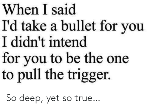 True, Deep, and One: When I said  I'd take a bullet for you  I didn't intend  for vou to be the one  to pull the trigger. So deep, yet so true…