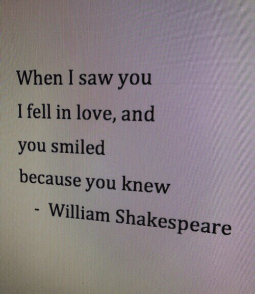 Shakespeare: When I saw you  I fell in love, and  you smiled  because you knew  - William Shakespeare