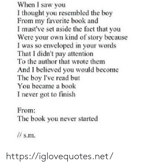Finish: When I saw you  I thought you resembled the boy  From my favorite book and  I must've set aside the fact that you  Were your own kind of story because  I was so enveloped in your words  That I didn't pay attention  To the author that wrote them  And I believed you would become  The boy I've read but  You became a book  I never got to finish  From:  The book you never started  I/ s.m. https://iglovequotes.net/
