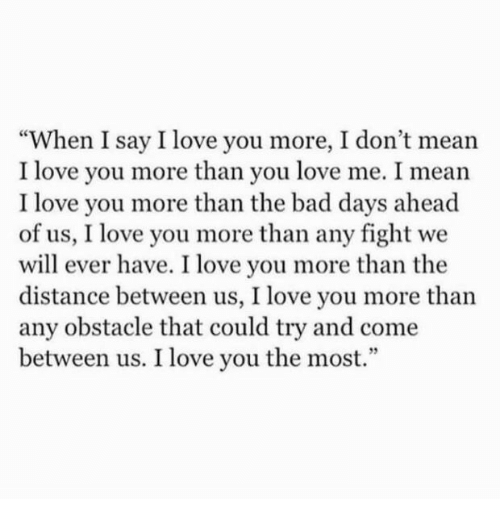 """Bad, Love, and I Love You: """"When I say I love you more, I don't mean  I love you more than you love me. I mean  I love you more than the bad days ahead  of us, I love you more than any fight we  will ever have. I love you more than the  distance between us, I love you more than  any obstacle that could try and come  between us. I love you the most.  93"""
