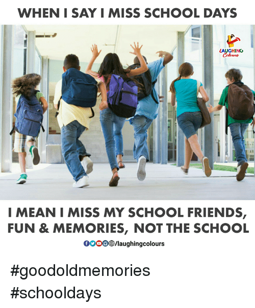 schooldays: WHEN I SAY I MISS SCHOOL DAYS  AUGHING  I MEAN I MISS MY SCHOOL FRIENDS,  FUN & MEMORIES, NOT THE SCHOOL  00008B/laughingcolours #goodoldmemories #schooldays