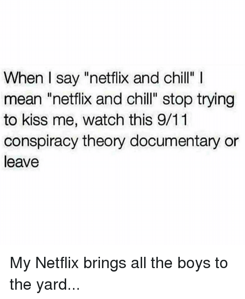 "Bring All The Boys To The Yard: When I say ""netflix and chill"" l  mean ""netflix and chill"" stop trying  to kiss me, watch this 9/11  conspiracy theory documentary or  leave My Netflix brings all the boys to the yard..."