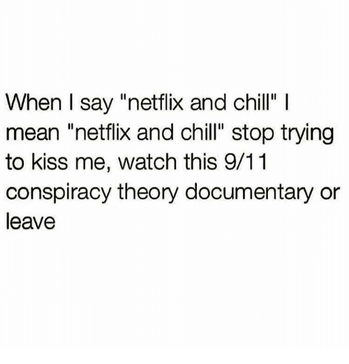 """Conspiracy Theory: When I say """"netflix and chill""""  mean """"netflix and chill"""" stop trying  to kiss me, watch this 9/11  conspiracy theory documentary or  leave"""