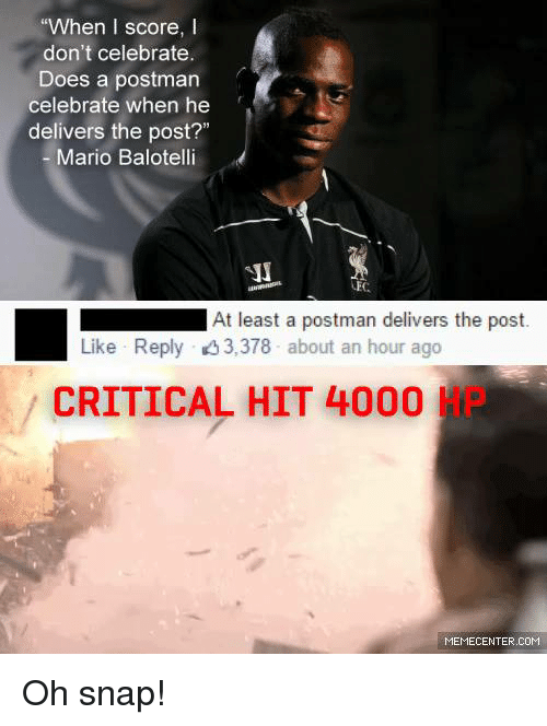 """Memes, Mario, and Criticism: """"When I score,  I  don't celebrate.  Does a postman  celebrate when he  delivers the post?""""  Mario Balotelli  LEC  At least a postman delivers the post.  Like Reply 3,378 about an hour ago  CRITICAL HIT 4000  MEMECENTER.COM Oh snap!"""