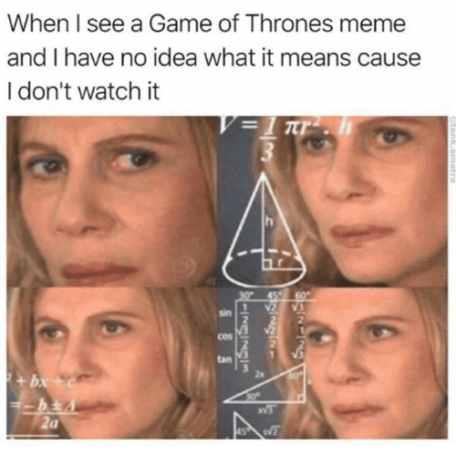 game of thrones meme: When I see a Game of Thrones meme  and I have no idea what it means cause  I don't watch it  sin  2  tan  2x  2a
