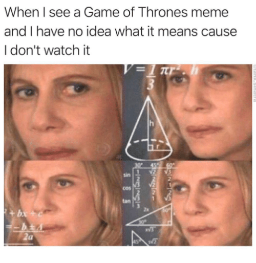 game of thrones meme: When I see a Game of Thrones meme  and I have no idea what it means cause  I don't watch it  sin  2  cos  tan  za