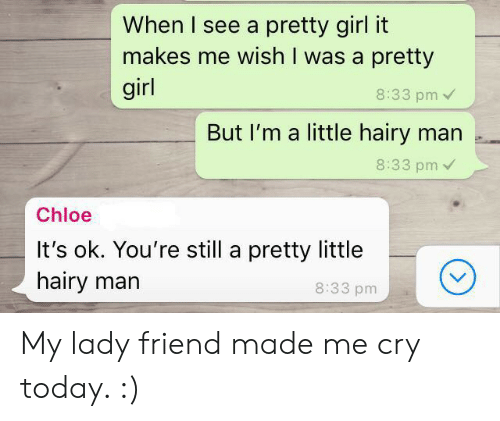 Im A Little: When I see a pretty girl it  makes me wish I was a pretty  girl  8:33 pm  But I'm a little hairy man .  8:33 pm  Chloe  It's ok. You're still a pretty little  hairy marn  8:33 pm My lady friend made me cry today. :)