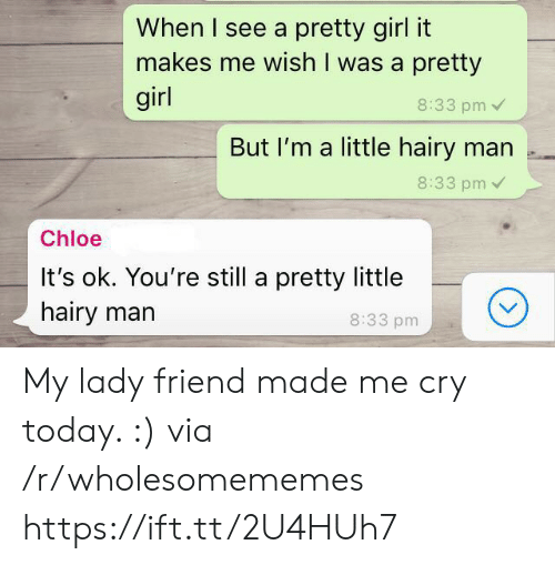Im A Little: When I see a pretty girl it  makes me wish I was a pretty  girl  8:33 pm  But I'm a little hairy man .  8:33 pm  Chloe  It's ok. You're still a pretty little  hairy marn  8:33 pm My lady friend made me cry today. :) via /r/wholesomememes https://ift.tt/2U4HUh7