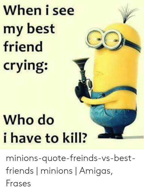 When I See My Best Friend Crying Who Do I Have To Kill