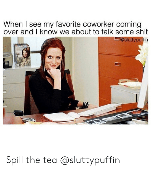 Shit, Girl Memes, and Tea: When I see my favorite coworker coming  over and I know we about to talk some shit  -@sluttypuffin Spill the tea @sluttypuffin