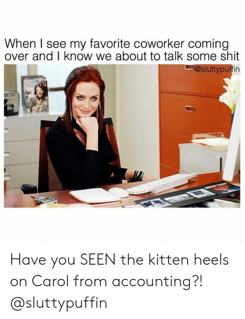 heels: When I see my favorite coworker coming  over and I know we about to talk some shit  @sluttypuffin Have you SEEN the kitten heels on Carol from accounting?! @sluttypuffin