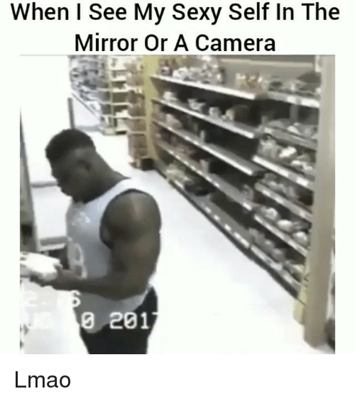 Sexyness: When I See My Sexy Self In The  Mirror Or A Camera  0 201 Lmao