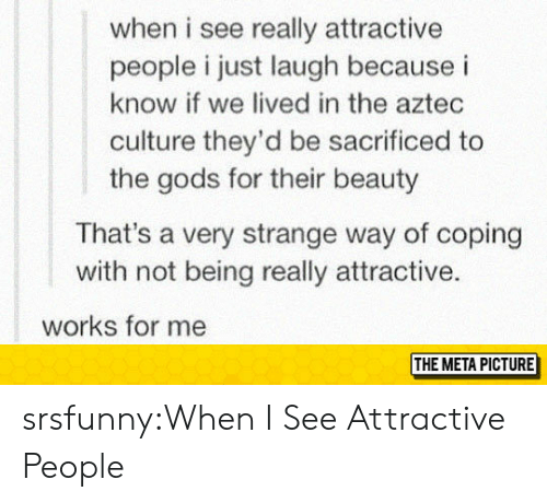 works for me: when i see really attractive  people i just laugh because i  know if we lived in the aztec  culture they'd be sacrificed to  the gods for their beauty  That's a very strange way of coping  with not being really attractive.  works for me  THE META PICTURE srsfunny:When I See Attractive People