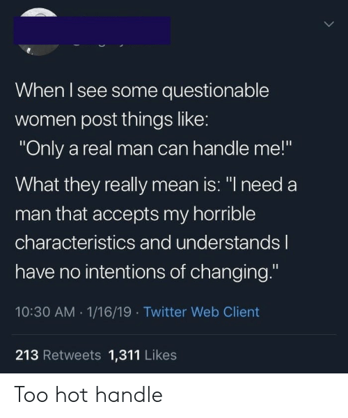 "horrible: When I see some questionable  women post things like:  ""Only a real man can handle me!""  What they really mean is: ""I need a  man that accepts my horrible  characteristics and understandsl  have no intentions of changing.""  10:30 AM 1/16/19 Twitter Web Client  213 Retweets 1,311 Likes Too hot handle"