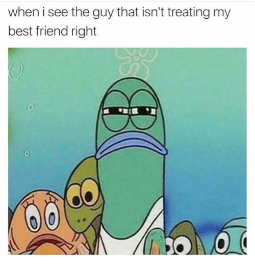 Best Friend, Best, and Girl Memes: when i see the guy that isn't treating my  best friend right