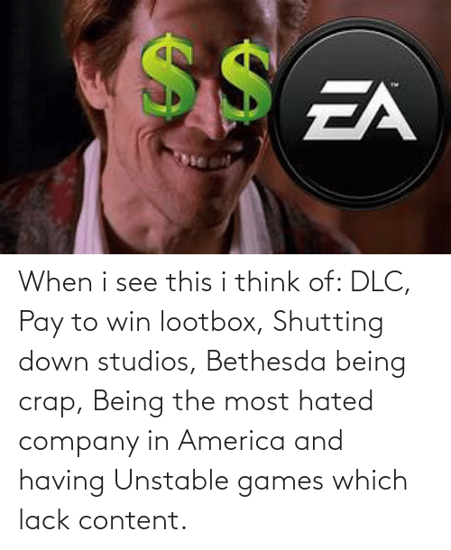 in america: When i see this i think of: DLC, Pay to win lootbox, Shutting down studios, Bethesda being crap, Being the most hated company in America and having Unstable games which lack content.