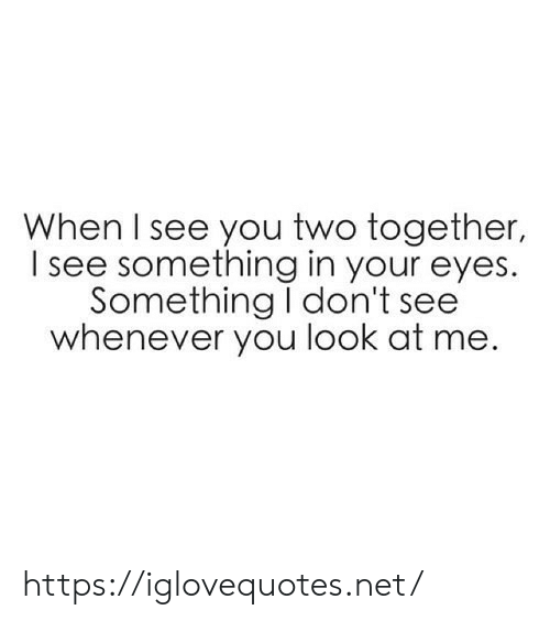Net, You, and Href: When I see you two together,  see something in your eyes.  Something I don't see  whenever you look at me https://iglovequotes.net/