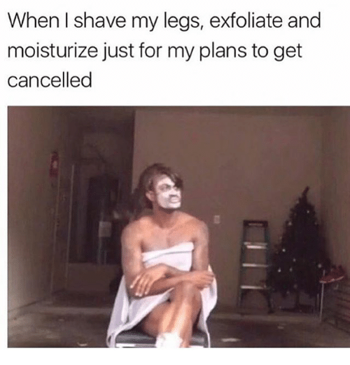 Girl Memes, For, and Get: When I shave my legs, exfoliate and  moisturize just for my plans to get  cancelled