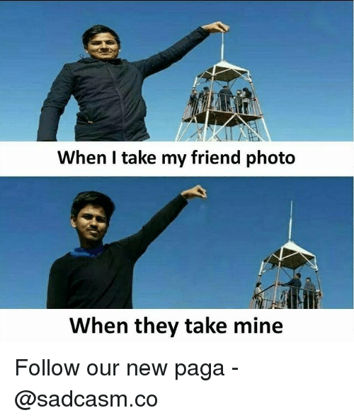 Memes, 🤖, and Mine: When I take my friend photo  When they take mine Follow our new paga - @sadcasm.co