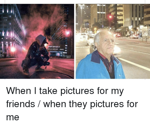 Pictures For: When I take pictures for my friends / when they pictures for me