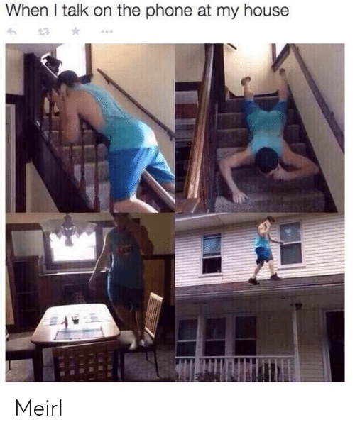 My House: When I talk on the phone at my house Meirl