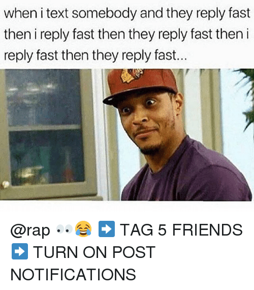 Friends, Memes, and Rap: when i text somebody and they reply fast  then i reply fast then they reply fast then i  reply fast then they reply fast... @rap 👀😂 ➡️ TAG 5 FRIENDS ➡️ TURN ON POST NOTIFICATIONS