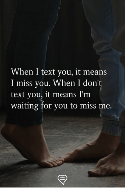 im waiting: When I text you, it means  I miss you. When I don't  text you, it means I'm  waiting for you to miss me.