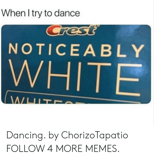 crest: When I try to dance  Crest  NOTICEABLY  WHITE  WHIT Dancing. by ChorizoTapatio FOLLOW 4 MORE MEMES.