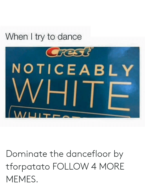 crest: When I try to dance  Crest  NOTICEABLY  WHITE  WHIT Dominate the dancefloor by tforpatato FOLLOW 4 MORE MEMES.