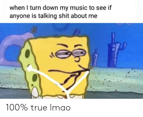 LMAO: when I turn down my music to see if  anyone is talking shit about me 100% true lmao