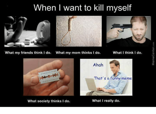 What I really do: When I want to kill myself  What I think I do.  What my friends think I do  What my mom thinks I do.  Ahah  That's a funny meme  What I really do.  What society thinks I do.