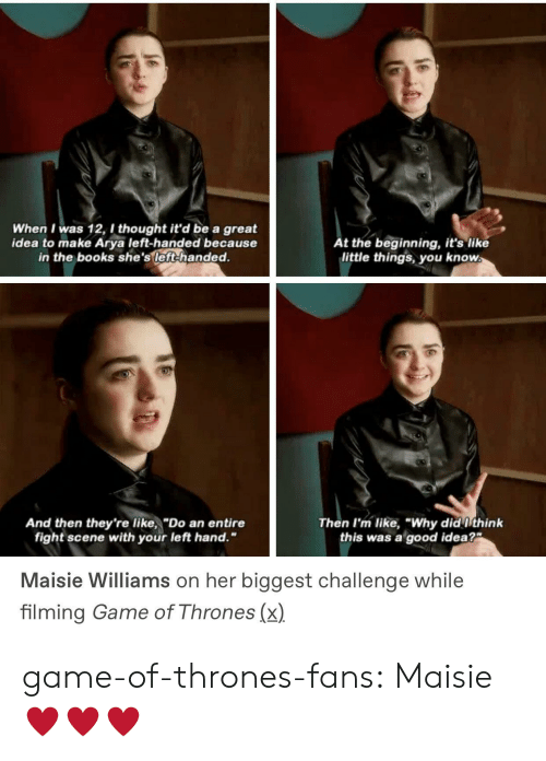 "Maisie: When I was 12, I thought it'd be a great  idea to make Arya left-handed because  in the books she's left-handed.  t the beginning, it's like  little things you know  And then they're like,""Do an entire  Then I'm like, ""Why did ithink  this was a good idea?  fight scene with your left hand.""  Maisie Williams on her biggest challenge while  filming Game of Thrones (x) game-of-thrones-fans:  Maisie ♥️♥️♥️"