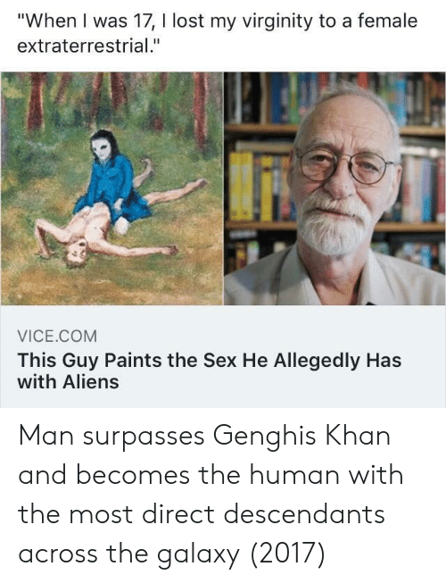 """khan: """"When I was 17, I lost my virginity to a female  extraterrestrial.""""  VICE.COM  This Guy Paints the Sex He Allegedly Has  with Aliens Man surpasses Genghis Khan and becomes the human with the most direct descendants across the galaxy (2017)"""