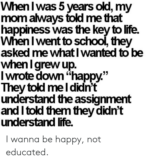 """Life, School, and Happy: When I was 5 years old, my  mom always told me that  happiness was the key to life.  When I went to school, they  asked me what I wanted to be  when I grew up.  Iwrote down""""happy.""""  They told me I didn't  understand the assignment  and I told them they didn't  understand life I wanna be happy, not educated."""