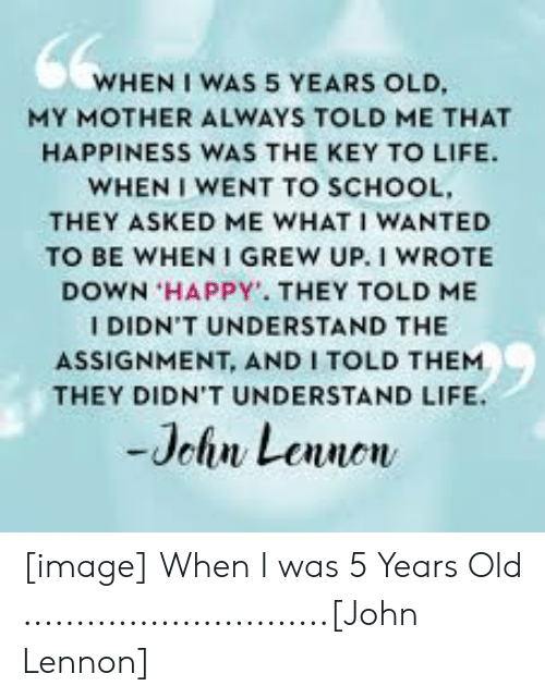 John Lennon, Life, and School: WHEN I WAS 5 YEARS OLD,  MY MOTHER ALWAYS TOLD ME THAT  HAPPINESS WAS THE KEY TO LIFE.  WHEN I WENT TO SCHOOL  THEY ASKED ME WHAT I WANTED  TO BE WHEN I GREW UP. I WROTE  DOWN HAPPY. THEY TOLD ME  I DIDN'T UNDERSTAND THE  ASSIGNMENT, AND I TOLD THEM  THEY DIDN'T UNDERSTAND LIFE.  Jehn Lennon [image] When I was 5 Years Old .............................[John Lennon]
