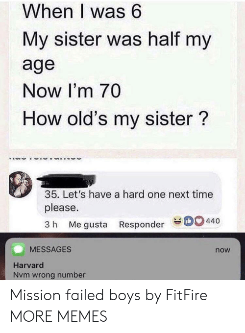nvm: When I was 6  My sister was half my  age  Now I'm 70  How old's my sister?  35. Let's have a hard one next time  please.  3 h Me gusta Responder 440  MESSAGES  now  Harvard  Nvm wrong number Mission failed boys by FitFire MORE MEMES