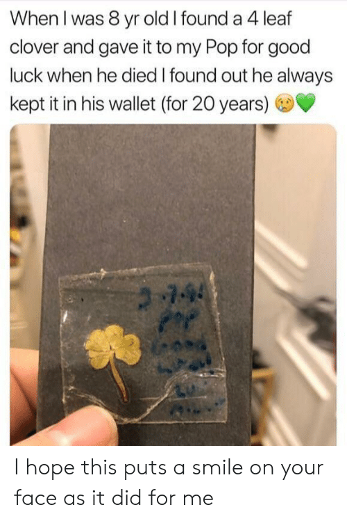 Pop, Good, and Smile: When I was 8 yr old I found a 4 leaf  clover and gave it to my Pop for good  luck when he died I found out he always  kept it in his wallet (for 20 years)  744 I hope this puts a smile on your face as it did for me