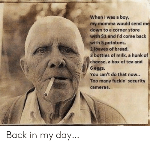 Back, Back in My Day, and Boy: When I was a boy,  my momma would send me  down to a corner store  with $1 and I'd come back  with 5 potatoes,  2 loaves of bread,  3 bottles of milk, a hunk of  cheese, a box of tea and  6 eggs.  You can't do that now...  Too many fuckin' security  cameras Back in my day…