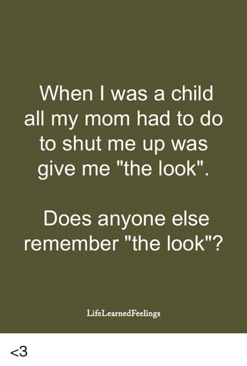 "Memes, Mom, and 🤖: When I was a child  all my mom had to do  to shut me up was  give me ""the look""  Does anyone else  remember ""the look""?  LifeLearnedFeelings <3"